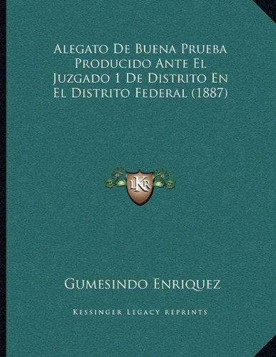 Alegato de Buena Prueba Producido Ante El Juzgado 1 de Distrito En El Distrito Federal (1887)