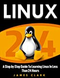LINUX: A Step-by-Step Guide To Learning Linux In Less Than 24 Hours
