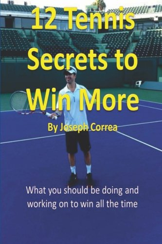12 Tennis Secrets to Win More by Joseph Correa: What you should be doing and working on to win all the time! por Joseph Correa