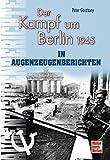 Der Kampf um Berlin 1945 in Augenzeugenberichten (Augenzeugenbrichte)