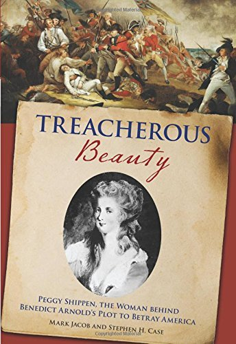 Treacherous Beauty: Peggy Shippen, The Woman Behind Benedict Arnold's Plot To Betray America by Stephen Case (2012-07-03)