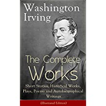 The Complete Works of Washington Irving: Short Stories, Historical Works, Plays, Poems and Autobiographical Writings (Illustrated Edition): The Entire ... Legend of Sleepy Hollow, (English Edition)