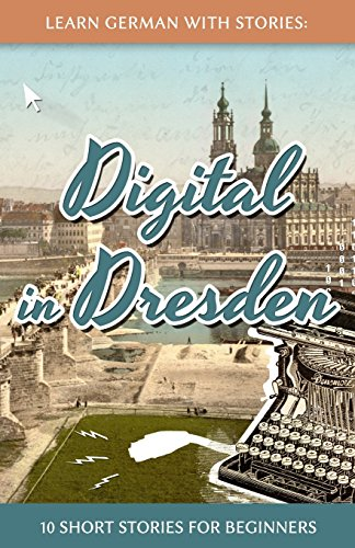 Learn German With Stories: Digital in Dresden - 10 Short Stories For Beginners (Dino lernt Deutsch, Band 9)
