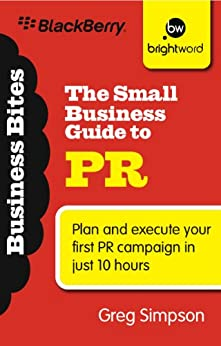 The Small Business Guide to PR: Plan and execute your first PR campaign in just 10 hours by [Simpson, Greg]