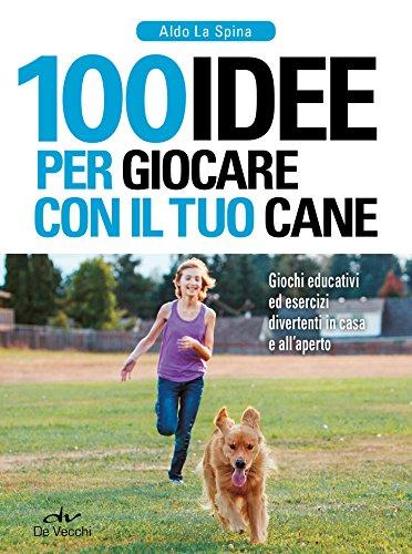 100 idee per giocare con il tuo cane: Giochi educativi ed esercizi divertenti in casa e all'aperto
