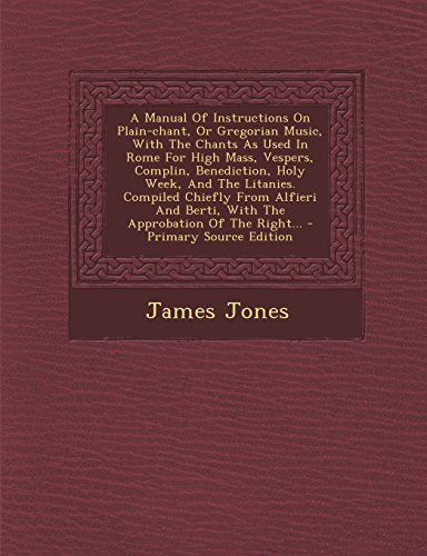 A Manual Of Instructions On Plain-chant, Or Gregorian Music, With The Chants As Used In Rome For High Mass, Vespers, Complin, Benediction, Holy Week, ... The Approbation Of The Right... - Primary by James Jones