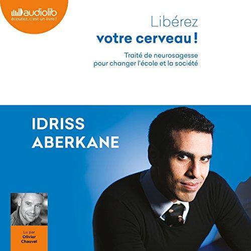 Libérez votre cerveau ! Traité de neurosagesse pour changer l'école et la société par Idriss Aberkane