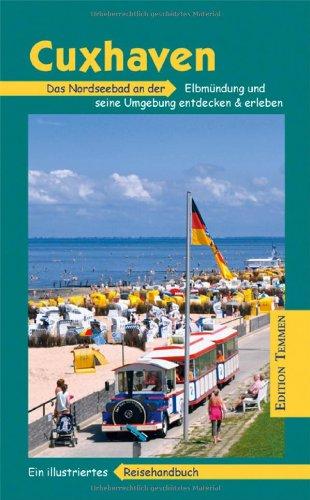 Cuxhaven und Umgebung: Das Nordseebad an der Elbmündung und seine Umgebung entdecken und erleben. Ein illustriertes Reisehandbuch