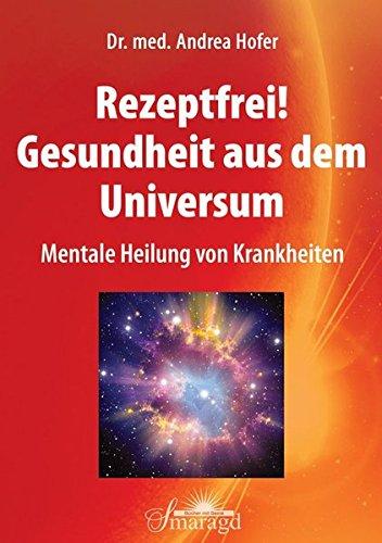 Rezeptfrei! Gesundheit aus dem Universum: Mentale Heilung von Krankheiten