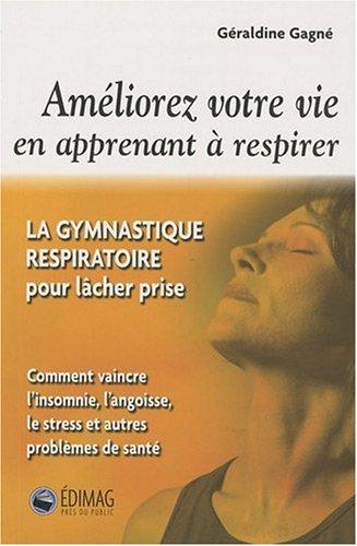 Améliorez votre vie en apprenant à respirer : La gymnastique respiratoire pour lâcher prise