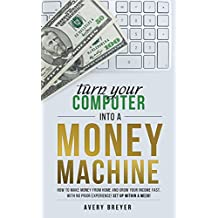 Turn Your Computer Into a Money Machine in 2019: How to make money from home and grow your income fast, with no prior experience! Set up within a week! (English Edition)
