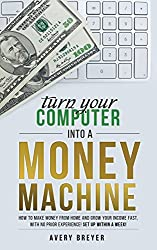 Turn Your Computer Into a Money Machine in 2017: How to make money from home and grow your income fast, with no prior experience! Set up within a week! (English Edition)