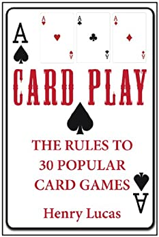 Card Play: The Rules to 30 Popular Card Games by [Lucas, Henry]