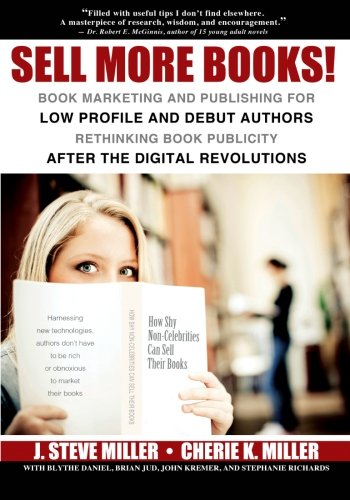 Sell More Books!: Book Marketing and Publishing for Low Profile and Debut Authors Rethinking Book Publicity After the Digital Revolutions