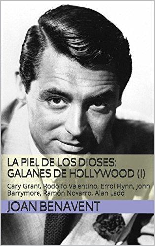 La Piel de los Dioses: Galanes de Hollywood (I): Cary Grant, Rodolfo Valentino, Errol Flynn, John Barrymore, Ramón Novarro, Alan Ladd por Joan Benavent
