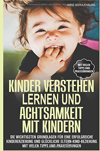 Kinder verstehen lernen und Achtsamkeit mit Kindern: Die wichtigsten Grundlagen für eine erfolgreiche Kindererziehung und glückliche Eltern-Kind-Beziehung Mit vielen Tipps und Praxisübungen