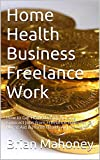 Home Health Business Freelance Work: How to Get Home Health Nursing Contract Jobs from Freelance Websites for Nurse Aid & Home Health Aid Workers