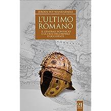 L'ultimo romano - Il generale Bonifacio e la crisi dell'impero d'Occidente (Italian Edition)