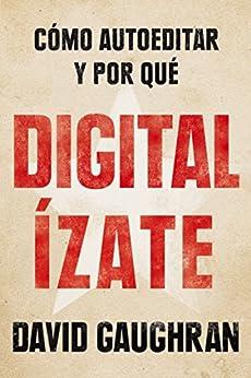 Digitalízate: Cómo autoeditar y por qué (Spanish Edition) di [Gaughran, David]