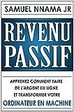 Revenu Passif: Apprenez Comment Faire de l'Argent en Ligne et Transformez Votre Ordinateur en Guichet Automatique (French Edition)