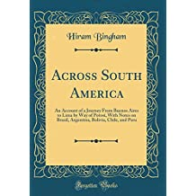 Across South America: An Account of a Journey From Buenos Aires to Lima by Way of Potosí, With Notes on Brazil, Argentina, Bolivia, Chile, and Peru (Classic Reprint)