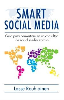 Smart Social Media: Guía para convertirse en un consultor de Social Media exitoso de [Rouhiainen, Lasse]