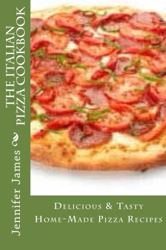 The Italian Pizza Cookbook - Delicious & Tasty  Home-Made Pizza Recipes
