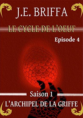Le Cycle de l'oeuf - Saison 1 - L'Archipel de la Griffe: Episode 4 par J.E. Briffa