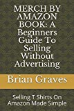 MERCH BY AMAZON BOOK: A Beginners Guide To Selling Without Advertising: Selling T Shirts On Amazon Made Simple