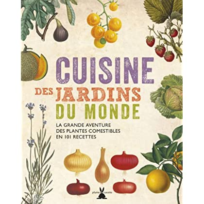 Cuisine des jardins du monde. La grande aventure des plantes comestibles en 101 recettes