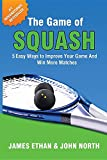 The Game of Squash: 5 Easy Ways to Improve Your Game and Win More Matches
