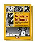Die deutschen Kolonien: Schauplätze und Schicksale 1888 - 1918