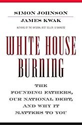 [(White House Burning : The Founding Fathers, Our National Debt, and Why It Matters to You)] [By (author) Simon Johnson ] published on (April, 2012)