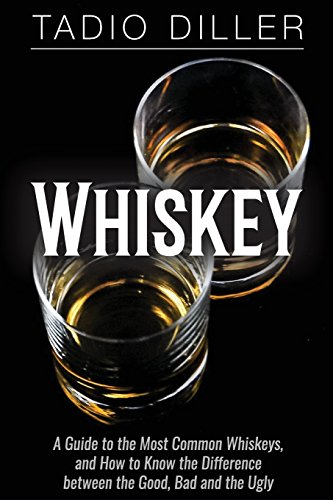 Whiskey: A Guide to the Most Common Whiskeys, and How to Know the Difference between the Good, Bad and the Ugly (Worlds Most Loved Drinks)