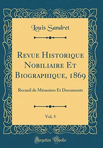 Revue Historique Nobiliaire Et Biographique, 1869, Vol. 5: Recueil de Mémoires Et Documents (Classic Reprint) por Louis Sandret