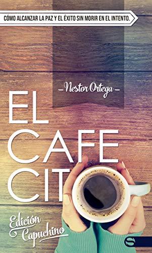 El Cafecito (Edición Capuchino): Cómo alcanzar la paz y el éxito sin morir en el intento. por Nestor Ortega