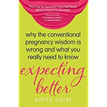 Expecting Better: Why the Conventional Pregnancy Wisdom is Wrong and What You Really Need to Know by Emily Oster (2014-08-21)