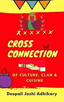 Cross Connection: of Culture, Clan & Cuisine by [Joshi Adhikary, Deepali]