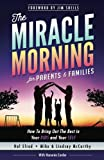 The Miracle Morning for Parents and Families: How to Bring Out the Best in Your KIDS and Your SELF: Volume 6 (The Miracle Morning Book Series)