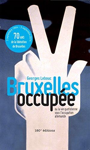 Bruxelles occupée: Ou la vie quotidienne sous l'occupation allemande par Georges Lebouc