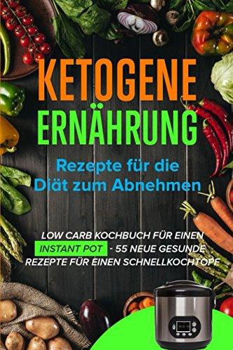 Ketogene Ernährung: Rezepte für die Diät zum Abnehmen - Low Carb Kochbuch für einen Instant Pot - 55 Neue gesunde Rezepte für einen Schnellkochtopf