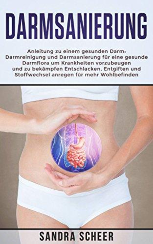 DARMSANIERUNG: Anleitung zu einem gesunden Darm: Darmreinigung und Darmsanierung für eine gesunde Darmflora um Krankheiten vorzubeugen und zu bekämpfen - Entschlacken, Entgiften, Stoffwechsel anregen