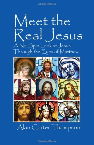 Meet the Real Jesus: A No-Spin Look at Jesus Through the Eyes of Matthew by Alan Carter Thompson (2011-09-08)