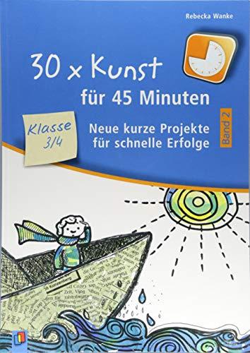 30 x Kunst für 45 Minuten - Band 2 Klasse 3/4: Neue kurze Projekte für schnelle Erfolge (30 x 45 Minuten)