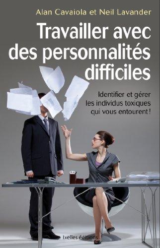 Travailler avec des personnalités difficiles: Identifier et gérer les individus toxiques qui vous entourent !