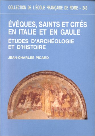 Évêques, saints et cités en Italie et en Gaule : Études d'archéologie et d'histoire par Jean-Charles Picard
