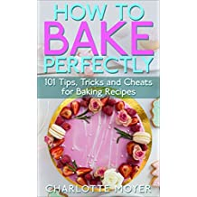 HOW TO BAKE: BAKING: 101 Tips, Tricks and Cheats for Perfect Baking (Desserts Bread Cookie Pastry) (English Edition)