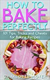 HOW TO BAKE: BAKING: 101 Tips, Tricks and Cheats for Perfect Baking (Desserts Bread Cookie Pastry)