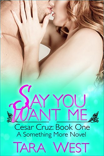Say You Want Me: Cesar Cruz: Book One (Something More 5) by [West, Tara]