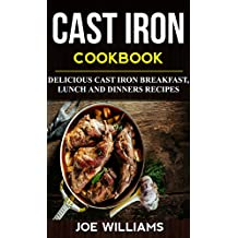 Cast Iron Cookbook: Delicious Cast Iron Breakfast, Lunch And Dinner Recipes (English Edition)